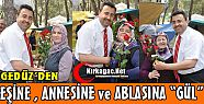 GEDZ'DEN ENE, ANNESNE ve ABLASINA...