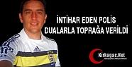 İNTİHAR EDEN POLİS DUALARLA TOPRAĞA...