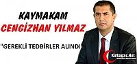 KAYMAKAM YILMAZ 'GEREKLİ TEDBİRLER ALINDI'