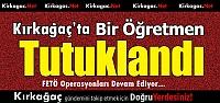 KIRKAĞAÇ'TA BİR ÖĞRETMEN FETÖ'DEN TUTUKLANDI