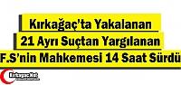 KIRKAĞAÇ'TA YAKALANAN F.S'NİN MAHKEMESİ 14 SAAT SÜRDÜ
