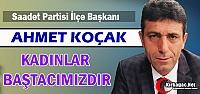 """KOÇAK 'KADINLARIMIZ BAŞTACIMIZDIR"""""""