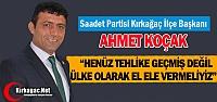 KOÇAK 'TEHLİKE GEÇMEDİ, EL ELE VERMELİYİZ'