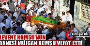LEVENT KOMŞU'NUN ANNE ACISI