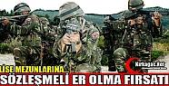 LİSE MEZUNLARINA SÖZLEŞMELİ ER OLMA...