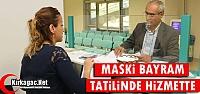 MASKİ BAYRAM TATİLİNDE HİZMETTE