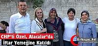 ÖZEL, ALACALAR'DA İFTAR YEMEĞİNE KATILDI