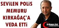 SEVİLEN POLİS MEMURU KIRKAĞAÇ'A VEDA ETTİ