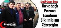 """Ş.OZAN İREN 'KIRKAĞAÇLI PAZARCININ SIKINTILARINI ÇÖZECEĞİM"""""""