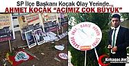"""SP'Lİ KOÇAK 'ACIMIZ ÇOK BÜYÜK"""""""