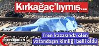 TREN KAZASINDA ÖLEN VATANDAŞ KIRKAĞAÇ'LIYMIŞ