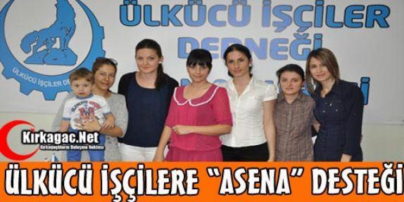 ÜLKÜCÜ İŞÇİLERE 'ASENA' DESTEĞİ