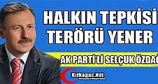 """ÖZDAĞ, """"HALKIN TEPKİSİ TERÖRÜ YENER"""""""