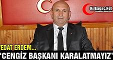 """ERDEM """"CENGİZ BAŞKANIMIZI KARALAMA KAMPANYASINA İZİN VERMEYİZ"""""""