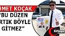 """KOÇAK """"BU DÜZEN ARTIK BÖYLE GİTMEZ"""""""