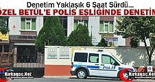 ÖZEL BETÜL'E POLİS EŞLİĞİNDE DENETİM