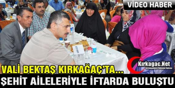 VALİ BEKTAŞ KIRKAĞAÇ'TA ŞEHİT AİLELERİYLE İFTAR'DA BULUŞTU(VİDEO)