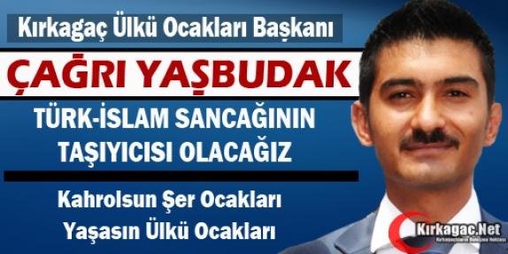 """YAŞBUDAK 'TÜRK-İSLAM SANCAĞI'NIN TAŞIYICISI OLACAĞIZ"""""""
