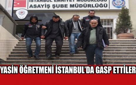 YASİN ÖĞRETMENİ İSTANBUL'DA GASP ETTİLER