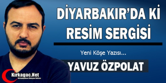 YAVUZ ÖZPOLAT 'DİYARBAKIR'DA Kİ RESİM SERGİSİ'