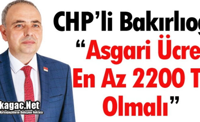 """BAKIRLIOĞLU """"ASGARİ ÜCRET EN AZ 2.200 TL OLMALI"""""""