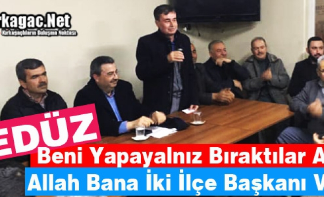 "GEDÜZ ""ALLAH BANA İKİ İLÇE BAŞKANI VERDİ"""