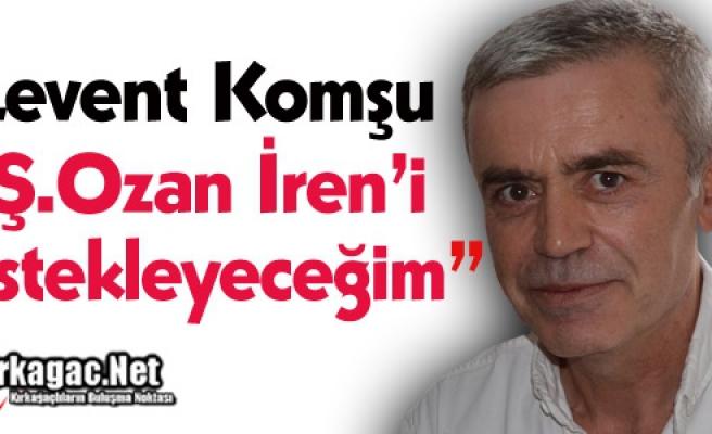 """KOMŞU """"Ş.OZAN İREN'İ DESTEKLEYECEĞİM"""""""