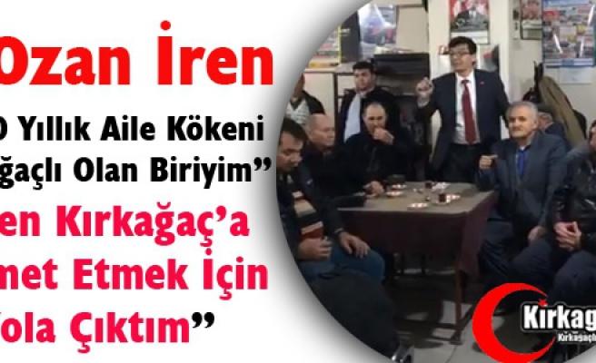 """Ş.OZAN İREN """"BEN KIRKAĞAÇ'A HİZMET İÇİN YOLA ÇIKTIM"""""""