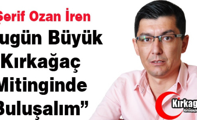 """Ş.OZAN İREN """"BÜYÜK KIRKAĞAÇ MİTİNGİNDE BULUŞALIM"""""""