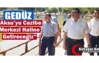 """GEDÜZ """"AKSU'YU CAZİBE MERKEZİ HALİNE GETİRECEĞİZ"""""""