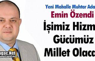 """EMİN ÖZENDİ """"İŞİMİZ HİZMET, GÜCÜMÜZ MİLLET"""""""