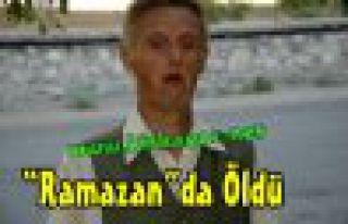 """""""RAMAZAN""""DA ÖLDÜ"""