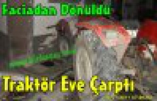 TRAKTÖR EVE ÇARPTI,FACİADAN DÖNÜLDÜ