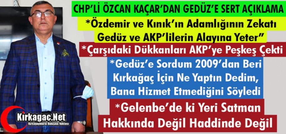 """KAÇAR """"ÖZDEMİR ve KINIK'IN ADAMLIĞININ ZEKATI, GEDÜZ ve AKP'LİLERİN ALAYINA YETER"""""""