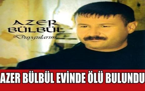 AZER BÜLBÜL EVİNDE ÖLÜ BULUNDU