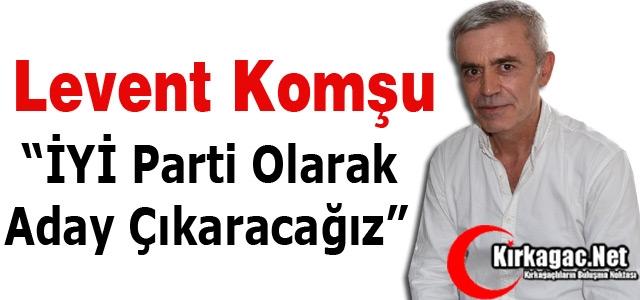 """KOMŞU """"İYİ PARTİ OLARAK ADAY ÇIKARACAĞIZ"""""""