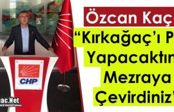"""KAÇAR """"KIRKAĞAÇ'I PARİS YAPACAKTINIZ, MEZRAYA..."""