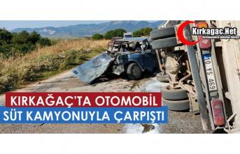 KIRKAĞAÇ'TA OTOMOBİL, SÜT KAMYONUYLA ÇARPIŞTI...